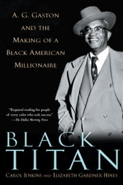 Black Titan - A.G. Gaston and the Making of a Black American Millionaire ebook by Carol Jenkins,Elizabeth Gardner Hines