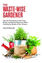 The Waste-Wise Gardener: Tips and Techniques to Save Time, Money, and Natural Resources While Creating the Garden of Your Dreams ebook by Jean B. MacLeod
