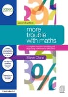 More Trouble with Maths - A Complete Manual to Identifying and Diagnosing Mathematical Difficulties ebook by Steve Chinn