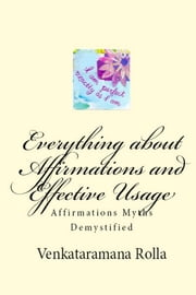Everything about Affirmations and Effective Usage - Affirmations Myths Demystified ebook by Venkataramana Rolla