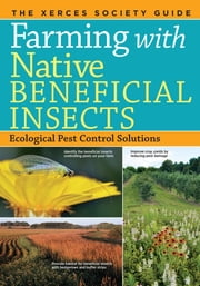 Farming with Native Beneficial Insects - Ecological Pest Control Solutions ebook by The Xerces Society