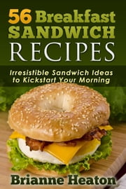 56 Breakfast Sandwich Recipes: Irresistible Sandwich Ideas to Kickstart Your Morning ebook by Brianne Heaton