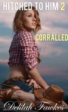 Hitched to Him, Part 2: Corralled ebook by Delilah Fawkes