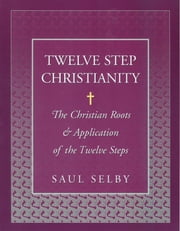 Twelve Step Christianity - The Christian Roots & Application of the Twelve Steps ebook by Saul Selby
