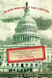 Black Men Built the Capitol - Discovering African-American History In and Around Washington, D.C. ebook by Jesse Holland