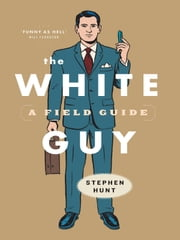 The White Guy - A Field Guide ebook by Stephen Hunt