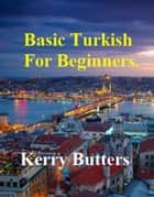 Basic Turkish For Beginners. ebook by Kerry Butters