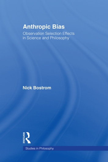Anthropic Bias - Observation Selection Effects in Science and Philosophy ebook by Nick Bostrom
