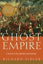 Ghost Empire: A Journey to the Legendary Constantinople ebook by Richard Fidler