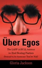 Über Egos The LAFF-A-BULL Solution to End Boring Parties Pretend to be Someone You're Not! ebook by Gloria Jackson