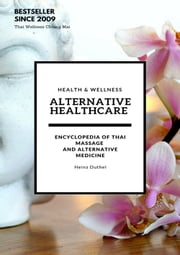 Alternative Healthcare and Medicine Encyclopedia - Encyclopedia of Thai Massage and Alternative Medicine ebook by Heinz Duthel