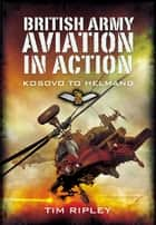 British Army Aviation in Action - Kosovo to Helmand ebook by Tim Ripley