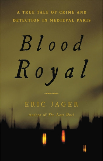 Blood Royal - A True Tale of Crime and Detection in Medieval Paris ebook by Eric Jager