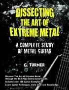 Dissecting the Art of Extreme Metal: A Complete study of Metal Guitar ebook by G. Turner