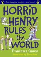 Horrid Henry Rules the World - Ten Favourite Stories - and more! ebook by Francesca Simon, Tony Ross