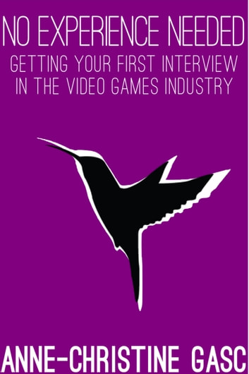 No Experience Needed: Getting Your First Interview In The Video Games Industry eBook by Anne-Christine Gasc