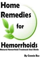 Home Remedies for Hemorrhoids: Natural Hemorrhoid Treatment that Works ebook by Connie Bus