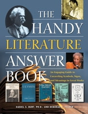 The Handy Literature Answer Book - An Engaging Guide to Unraveling Symbols, Signs and Meanings in Great Works ebook by Deborah G. Felder, Dr. Daniel S. Burt Ph.D., Ph.D.
