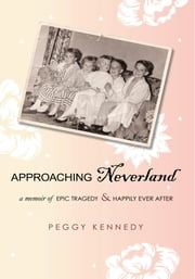 Approaching Neverland - A Memoir of Epic Tragedy & Happily Ever After ebook by Peggy Kennedy