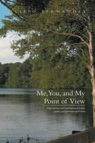 Me, You, and My Point of View - Inspirational and Motivational Poems, Quotes, and Personal Experiences ebook by Alipio Fernandes