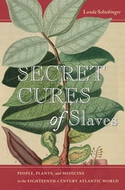 Secret Cures of Slaves - People, Plants, and Medicine in the Eighteenth-Century Atlantic World ebook by Londa Schiebinger