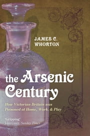The Arsenic Century:How Victorian Britain was Poisoned at Home, Work, and Play ebook by James C. Whorton