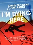 I'm Dying Here: A Comedy of Bad Manners ebook by Damien Broderick,Rory Barnes