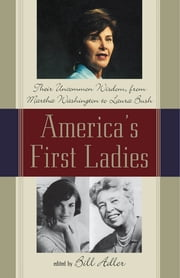 America's First Ladies - Their Uncommon Wisdom, from Martha Washington to Laura Bush ebook by Bill Adler
