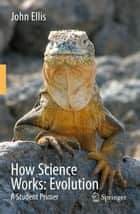 How Science Works: Evolution - A Student Primer ebook by R. John Ellis