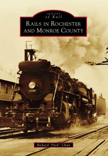 "Rails in Rochester and Monroe County ebook by Richard ""Dick"" Chait"