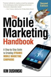 The Mobile Marketing Handbook: A Step-By-Step Guide to Creating Dynamic Mobile Marketing Campaigns ebook by Dushinski, Kim