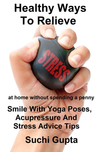 Healthy Ways To Relieve Stress:Smile With Yoga Poses, Acupressure and Stress Advice Tips! ebook by Suchi Gupta