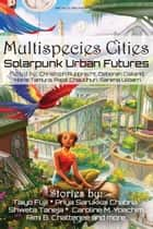 Multispecies Cities - Solarpunk Urban Futures ebook by Priya Sarukkai Chabria, N. R. M. Roshak, Meyari McFarland,...