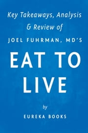 Eat to Live - The Amazing Nutrient-Rich Program for Fast and Sustained Weight Loss by Joel Fuhrman, MD | Key Takeaways, Analysis & Review ebook by Eureka Books