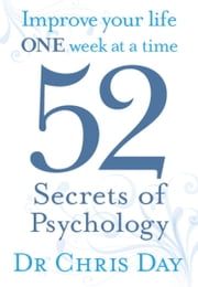 52 Secrets of Psychology - Improve Your Life One Week At a Time ebook by Chris Day