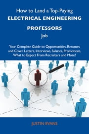 How to Land a Top-Paying Electrical engineering professors Job: Your Complete Guide to Opportunities, Resumes and Cover Letters, Interviews, Salaries, Promotions, What to Expect From Recruiters and More ebook by Evans Justin