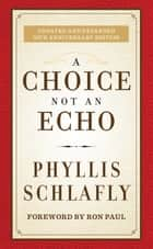 A Choice Not an Echo - Updated and Expanded 50th Anniversary Edition ebook by Phyllis Schlafly, Ron Paul