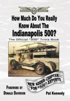 How Much Do You Really Know About the Indianapolis 500? ebook by Pat Kennedy