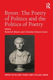 Byron: The Poetry of Politics and the Politics of Poetry ebook by Roderick Beaton,Christine Kenyon Jones