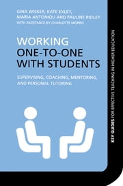 Working One-to-One with Students - Supervising, Coaching, Mentoring, and Personal Tutoring ebook by Gina Wisker, Kate Exley, Maria Antoniou,...