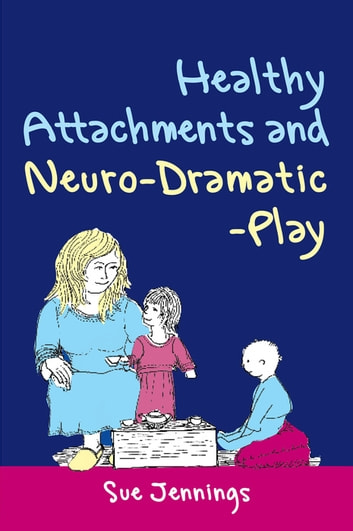 Healthy Attachments and Neuro-Dramatic-Play ebook by Sue Jennings