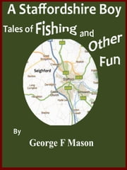 A Staffordshire Boy: Tales of Fishing and Other Fun ebook by George F Mason