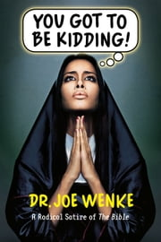 You Got To Be Kidding! A Radical Satire of The Bible ebook by Joe Wenke