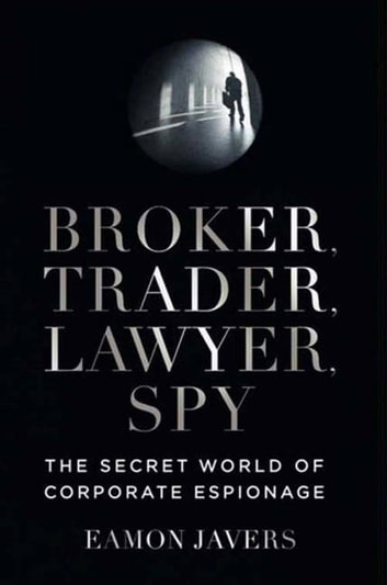 Broker, Trader, Lawyer, Spy - The Secret World of Corporate Espionage ebook by Eamon Javers