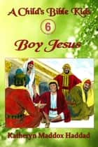 Boy Jesus - A Child's Bible Kids, #6 ebook by Katheryn Maddox Haddad