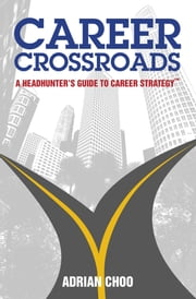Career Crossroads - A Headhunter's Guide to Career Strategy ebook by Adrian Choo