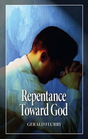 Repentance Toward God - What is true Christian repentance? ebook by Gerald Flurry,Philadelphia Church of God