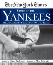 New York Times Story of the Yankees - 382 Articles, Profiles and Essays from 1903 to Present ebook by The New York Times,Dave Anderson,Alec Baldwin