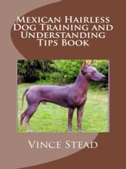 Mexican Hairless Dog Training and Understanding Tips Book ebook by Vince Stead