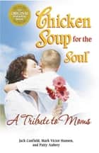 Chicken Soup for the Soul A Tribute to Moms ebook by Jack Canfield,Mark Victor Hansen